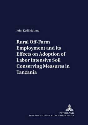 Rural Off-farm Employment and Its Effects on Adoption of Labor Intensive Soil Conserving Measures in Tanzania - Development Economics & Policy 54 (Paperback)