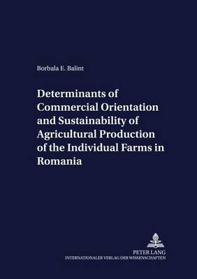Determinants of Commercial Orientation and Sustainability of Agricultural Production of the Individual Farms in Romania - Development Economics & Policy 50 (Paperback)