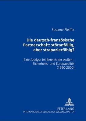 Die Deutsch-Franzoesische Partnerschaft: Stoeranfaellig, Aber Strapazierfaehig?: Eine Analyse Im Bereich Der Aussen-, Sicherheits- Und Europapolitik (1990-2000) (Paperback)