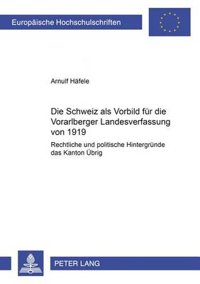 """Die Schweiz ALS Vorbild Fuer Die Vorarlberger Landesverfassung Von 1919: Rechtliche Und Politische Hintergruende Des """"kanton Uebrig"""" - Europaeische Hochschulschriften / European University Studie 4358 (Paperback)"""