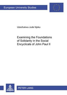 Examining the Foundations of Solidarity in the Social Encyclicals of John Paul II - Europaische Hochschulschriften/European University Studies/Publications Universitaires Europeennes Reihe 23: Theologie/Series 23: Theology/Serie 23: Theologie 819 (Paperback)