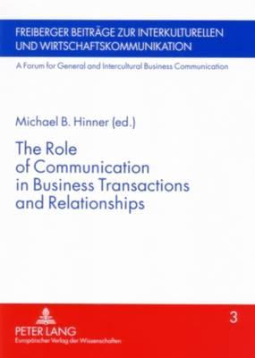 The Role of Communication in Business Transactions and Relationships - Freiberger Beitrage zur Interkulturellen und Wirtschaftskommunikation: A Forum for General and Intercultural Business Communication 3 (Paperback)