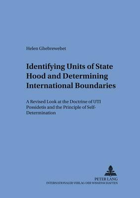 Identifying Units of Statehood and Determining International Boundaries: A Revised Look at the Doctrine of UTI Possidetis and the Principle of Self-determination - Schriften Zum Internationalen Und Zum Offentlichen Recht 66 (Paperback)