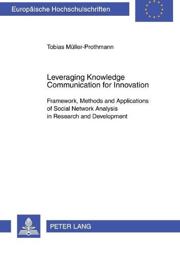 Leveraging Knowledge Communication for Innovation: Framework, Methods and Applications of Social Network Analysis in Research and Development (Paperback)