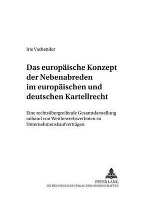 Das Europaeische Konzept Der Nebenabreden Im Europaeischen Und Deutschen Kartellrecht: Eine Rechtsuebergreifende Gesamtdarstellung Anhand Von Wettbewerbsverboten Zu Unternehmenskaufvertraegen - Deutsches Und Europaeisches Wirtschaftsrecht 18 (Paperback)