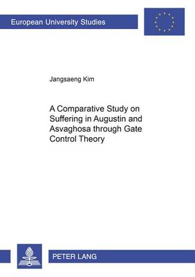 A Comparative Study on Suffering in Augustine and Asvaghosa Through Gate Control Theory - Europaische Hochschulschriften/European University Studies/Publications Universitaires Europeennes Reihe 23: Theologie/Series 23: Theology/Serie 23: Theologie 835 (Paperback)