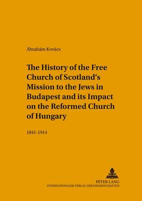 The History of the Free Church of Scotland's Mission to the Jews in Budapest and Its Impact on the Reformed Church of Hungary: 1841-1914 - Studien zur Interkulturellen Geschichte des Christentums/Etudes d'Histoire Interculturelle de Christianisme/Studies in the Intercultural History of Christianity 140 (Paperback)