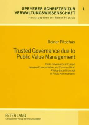 Trusted Governance Due to Public Value Management: Public Governance in Europe Between Economization and Common Weal: A Value-based Concept of Public Administration - Speyerer Schriften zur Verwaltungswissenschaft 1 (Paperback)
