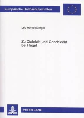 Zu Dialektik Und Geschlecht Bei Hegel: Hegels Dialektischer Geschlechtsbegriff in Der Wissenschaft Der Logik Und Der Naturphilosophie Von 1830 - Europaeische Hochschulschriften / European University Studie 706 (Paperback)