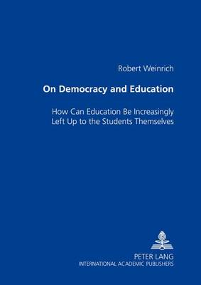 On Democracy and Education: How Can Education Be Increasingly Left Up to the Students Themselves (Paperback)
