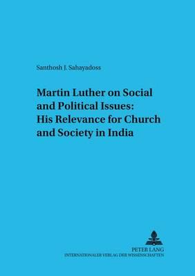 Martin Luther on Social and Political Issues: His Relevance for Church and Society in India - Untersuchungen zum Christlichen Glauben in Einer Sakularen Welt 3 (Paperback)