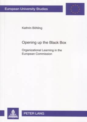 Opening Up the Black Box: Organizational Learning in the European Commission - Europaische Hochschulschriften/European University Studies / Publications Universitaires Europeennes Reihe 22: Soziologie/Series 22: Sociology/Serie 22: Sociologie 416 (Paperback)