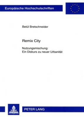 Remix City: Nutzungsmischung: Ein Diskurs Zu Neuer Urbanitat - Europaische Hochschulschriften / European University Studies / Publications Universitaires Europeenn 27 (Paperback)