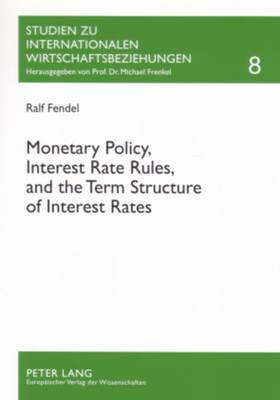 Monetary Policy, Interest Rate Rules, and the Term Structure of Interest Rates: Theoretical Considerations and Empirical Implications - Studien zu Internationalen Wirtschaftsbeziehungen 8 (Paperback)
