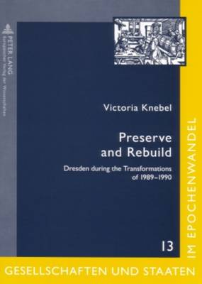 Preserve and Rebuild: Dresden During the Transformations of 1989-1990: Architecture, Citizens Initiatives, and Local Identities - Gesellschaften Und Staaten Im Epochenwandel / Societies and States in Transformation 13 (Paperback)