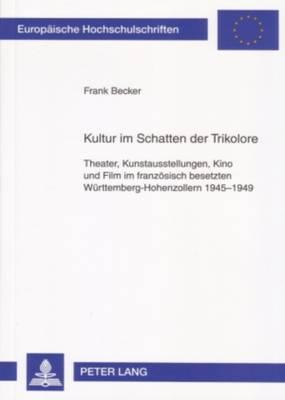 Kultur Im Schatten Der Trikolore: Theater, Kunstausstellungen, Kino Und Film Im Franzoesisch Besetzten Wuerttemberg-Hohenzollern 1945-1949 - Europaische Hochschulschriften: Reihe 3, Geschichte Und Ihre 1041 (Paperback)