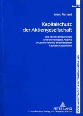 Kapitalschutz Der Aktiengesellschaft: Eine Rechtsvergleichende Und Oekonomische Analyse Deutscher Und Us-Amerikanischer Kapitalschutzsysteme - Bochumer Beitraege Zur Unternehmensfuehrung 74 (Paperback)