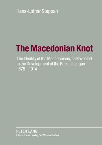 The Macedonian Knot: The Identity of the Macedonians, as Revealed in the Development of the Balkan League 1878-1914-  The Role of Macedonia in the Strategy of the Entente Before the First World War (Paperback)