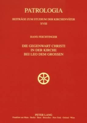 Die Gegenwart Christi in Der Kirche Bei Leo Dem Grossen - Patrologia - Beitraege Zum Studium der Kirchenvaeter 18 (Paperback)