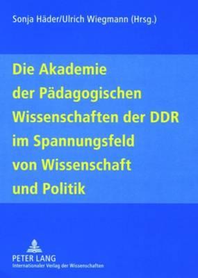 Die Akademie Der Paedagogischen Wissenschaften Der Ddr Im Spannungsfeld Von Wissenschaft Und Politik (Paperback)