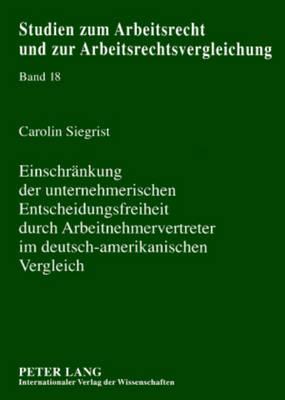 Einschraenkung Der Unternehmerischen Entscheidungsfreiheit Durch Arbeitnehmervertreter Im Deutsch-Amerikanischen Vergleich - Studien Zum Arbeitsrecht Und Zur Arbeitsrechtsvergleichung 18 (Paperback)