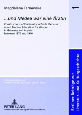 ..Und Medea War Eine Aerztin: Constructions of Femininity in Public Debates About Medical Education for Women in Germany and Austria Between 1870 and 1910 - Berliner Beitrage Zur Literatur- Und Kulturgeschichte 1 (Paperback)