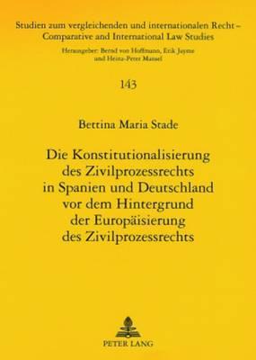 Die Konstitutionalisierung Des Zivilprozessrechts in Spanien Und Deutschland VOR Dem Hintergrund Der Europaeisierung Des Zivilprozessrechts - Studien Zum Vergleichenden Und Internationalen Recht / Compa 143 (Paperback)