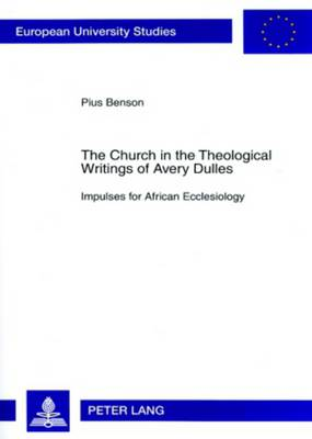 The Church in the Theological Writings of Avery Dulles: Impulses for African Ecclesiology - Europaische Hochschulschriften/European University Studies/Publications Universitaires Europeennes Reihe 23: Theologie/Series 23: Theology/Serie 23: Theologie 852 (Paperback)