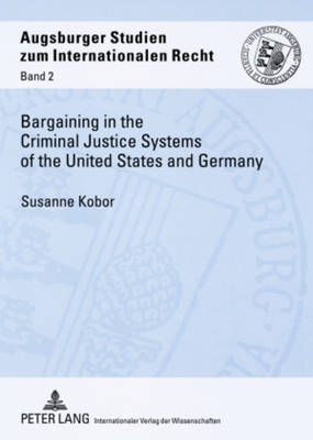 Bargaining in the Criminal Justice Systems of the United States and Germany: A Matter of Justice and Administrative Efficiency Within Legal, Cultural Context - Augsburger Studien zum internationalen Recht 2 (Paperback)