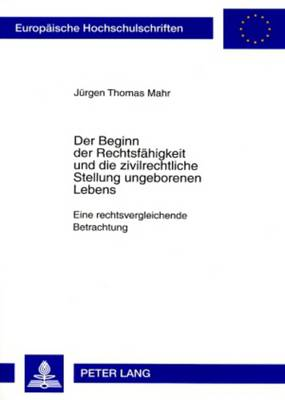 Der Beginn Der Rechtsfaehigkeit Und Die Zivilrechtliche Stellung Ungeborenen Lebens: Eine Rechtsvergleichende Betrachtung - Europaeische Hochschulschriften / European University Studie 4546 (Paperback)