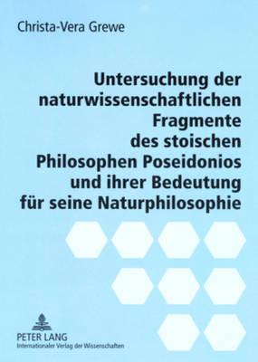 Untersuchung Der Naturwissenschaftlichen Fragmente Des Stoischen Philosophen Poseidonios Und Ihrer Bedeutung Fuer Seine Naturphilosophie (Paperback)