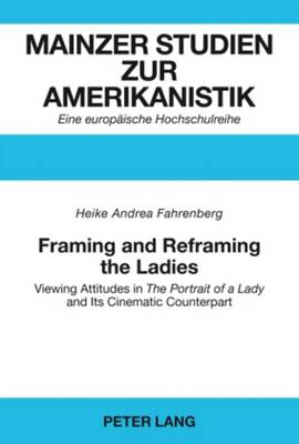 "Framing and Reframing the Ladies: Viewing Attitudes in ""The Portrait of a Lady"" and Its Cinematic Counterpart - Mainzer Studien Zur Amerikanistik 54 (Paperback)"