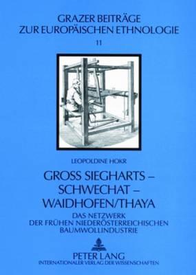 Gross Siegharts - Schwechat - Waidhofen/Thaya: Das Netzwerk Der Fruehen Niederoesterreichischen Baumwollindustrie - Grazer Beitrage Zur Europaischen Ethnologie 11 (Paperback)