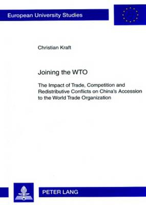 Joining the WTO: The Impact of Trade, Competition and Redistributive Conflicts on China's Accession to the World Trade Organization - Europaische Hochschulschriften / European University Studies / Publications Universitaires Europeennes Reihe 31: Politikwissenschaft / Series 31: Political Science / Serie 31: Sciences Politiques 550 (Paperback)