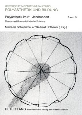 Polyaesthetik Im 21. Jahrhundert: Chancen Und Grenzen Aesthetischer Erziehung- Tagungsband Des 24. Polyaisthesis-Symposions Auf Schloss Goldegg - Polyasthetik Und Bildung 5 (Paperback)
