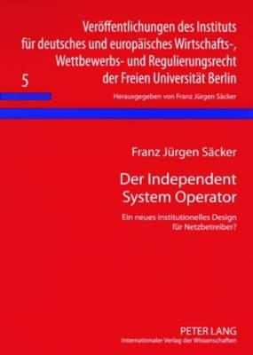 Der Independent System Operator: Ein Neues Institutionelles Design Fuer Netzbetreiber? - Veroeffentlichungen Des Instituts Fuer Deutsches Und Europae 5 (Paperback)