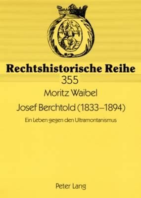 Josef Berchtold (1833-1894): Ein Leben Gegen Den Ultramontanismus - Rechtshistorische Reihe 355 (Paperback)
