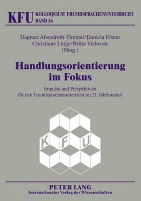 Handlungsorientierung Im Fokus: Impulse Und Perspektiven Fuer Den Fremdsprachenunterricht Im 21. Jahrhundert - Kolloquium Fremdsprachenunterricht 36 (Paperback)