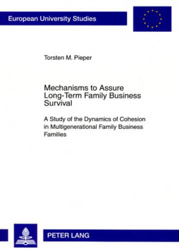 Mechanisms to Assure Long-Term Family Business Survival: A Study of the Dynamics of Cohesion in Multigenerational Family Business Families (Paperback)
