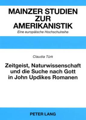 """Zeitgeist, Naturwissenschaft Und Die Suche Nach Gott in John Updikes Romanen: """"the Poorhouse Fair,"""" """"roger's Version"""" Und """"toward the End of Time"""" - Mainzer Studien Zur Amerikanistik. Eine Europaische Hochschu 53 (Paperback)"""