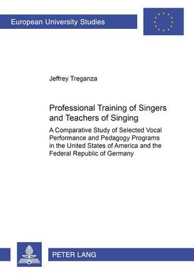 Professional Training of Singers and Teachers of Singing: A Comparative Study of Selected Vocal Performance and Pedagogy Programs in the United States of America and the Federal Republic of Germany - Europaische Hochschulschriften/European University Studies/Publications Universitaires Europeennes Reihe 11: Padagogik/Series 11: Education/Serie 11: Pedagogie 968 (Paperback)