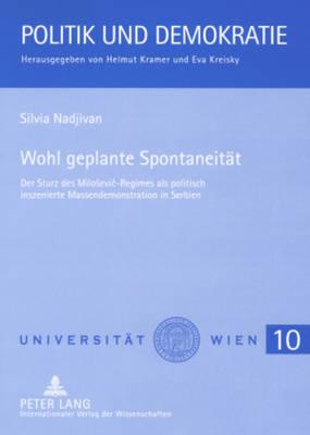Wohl Geplante Spontaneitaet: Der Sturz Des Milosevic-Regimes ALS Politisch Inszenierte Massendemonstration in Serbien - Politik Und Demokratie 10 (Paperback)
