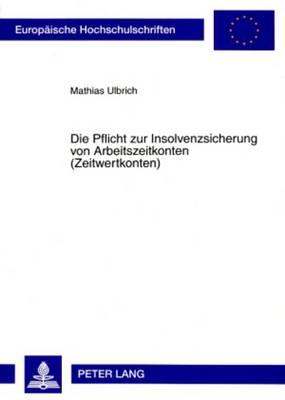 Die Pflicht Zur Insolvenzsicherung Von Arbeitszeitkonten (Zeitwertkonten) - Europaeische Hochschulschriften / European University Studie 4679 (Paperback)