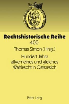 Hundert Jahre Allgemeines Und Gleiches Wahlrecht in Oesterreich: Modernes Wahlrecht Unter Den Bedingungen Eines Vielvoelkerstaates - Rechtshistorische Reihe 400 (Hardback)