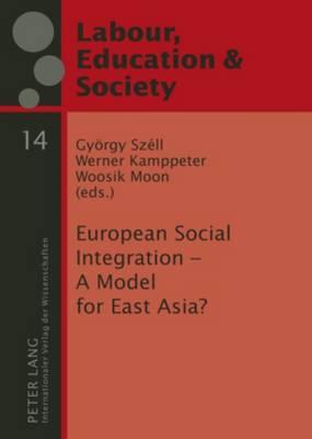 European Social Integration - A Model for East Asia? - Arbeit, Bildung und Gesellschaft / Labour, Education and Society 14 (Hardback)