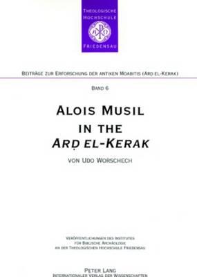Alois Musil in the Ard El-kerak: A Compendium of Musil's Itineraries Observations and Comments from Surveys in 2005-2006 - Beitrage zur Erforschung der Antiken Moabitis (Ard El-Kerak) (Paperback)