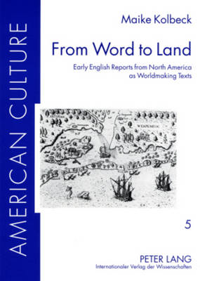 From Word to Land: Early English Reports from North America as Worldmaking Texts - American Culture 5 (Paperback)