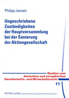 Ungeschriebene Zustaendigkeiten Der Hauptversammlung Bei Der Sanierung Der Aktiengesellschaft - Studien Zum Deutschen Und Europaeischen Gesellschafts- Und W 11 (Paperback)