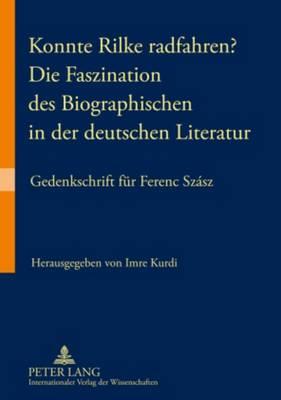 Konnte Rilke Radfahren? - Die Faszination Des Biographischen in Der Deutschen Literatur: Gedenkschrift Fuer Ferenc Szasz (Paperback)