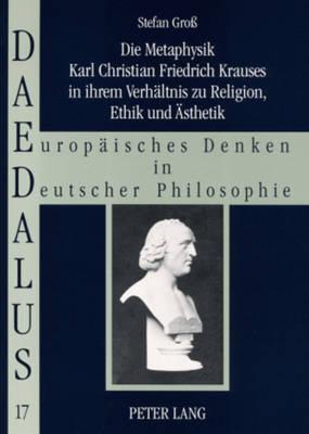Die Metaphysik Karl Christian Friedrich Krauses in Ihrem Verhaeltnis Zu Religion, Ethik Und Aesthetik - Daedalus 17 (Paperback)
